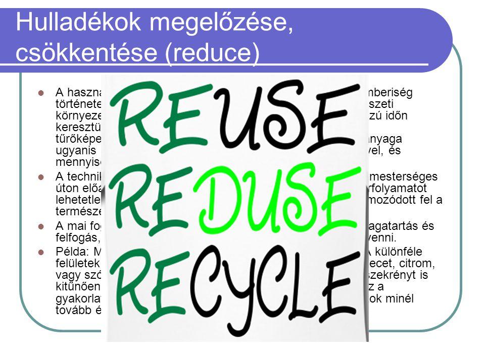 Hulladékok megelőzése, csökkentése (reduce)  A használhatatlanná, szükségtelenné vált anyagokat az emberiség története során mindig visszajuttatta az