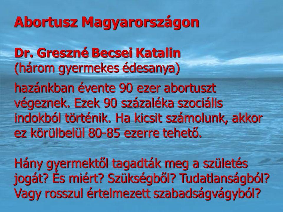 Abortusz Magyarországon Dr. Greszné Becsei Katalin (három gyermekes édesanya) hazánkban évente 90 ezer abortuszt végeznek. Ezek 90 százaléka szociális