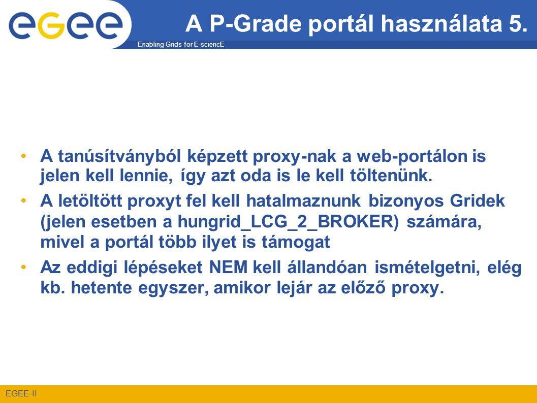 Enabling Grids for E-sciencE EGEE-II A P-Grade portál használata 5. •A tanúsítványból képzett proxy-nak a web-portálon is jelen kell lennie, így azt o