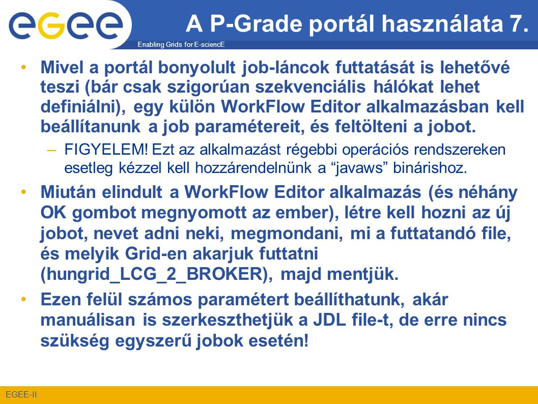 Enabling Grids for E-sciencE EGEE-II A P-Grade portál használata 7. •Mivel a portál bonyolult job-láncok futtatását is lehetővé teszi (bár csak szigor