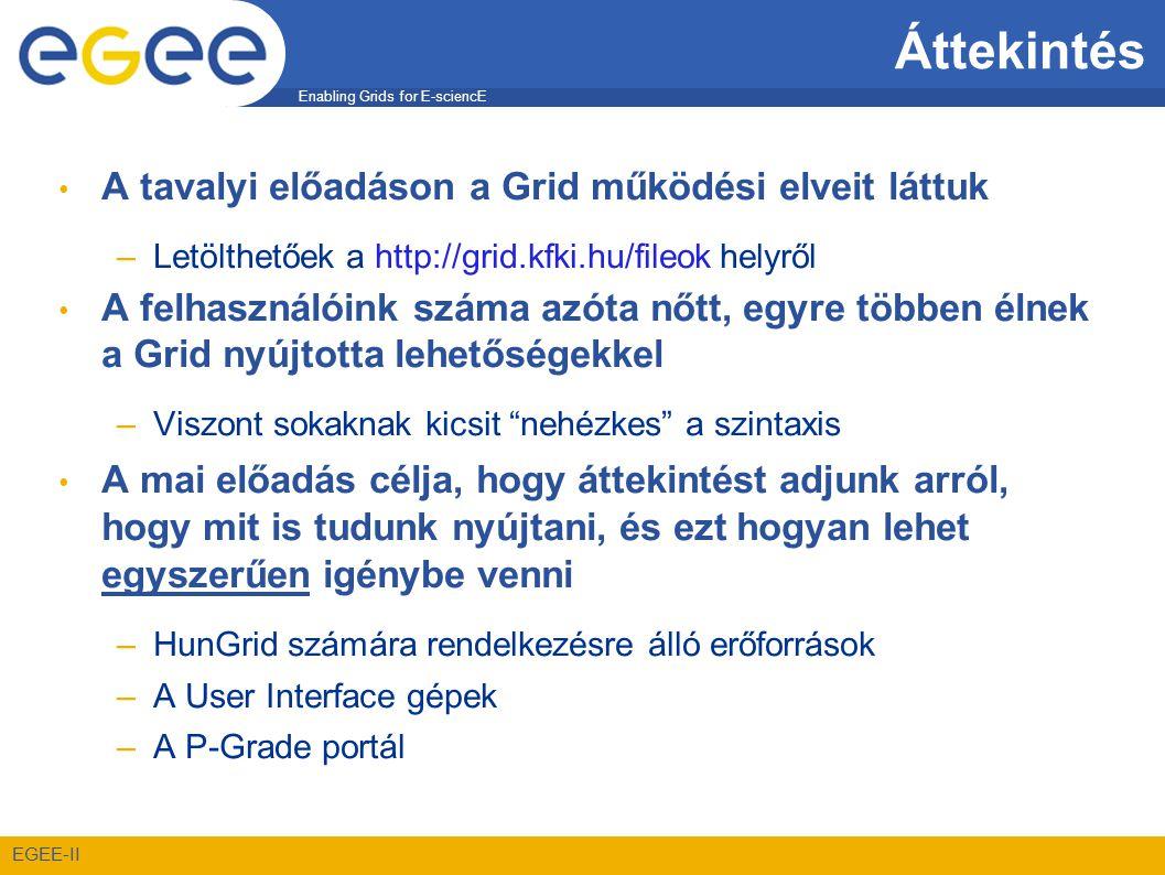 Enabling Grids for E-sciencE EGEE-II Áttekintés • A tavalyi előadáson a Grid működési elveit láttuk –Letölthetőek a http://grid.kfki.hu/fileok helyről • A felhasználóink száma azóta nőtt, egyre többen élnek a Grid nyújtotta lehetőségekkel –Viszont sokaknak kicsit nehézkes a szintaxis • A mai előadás célja, hogy áttekintést adjunk arról, hogy mit is tudunk nyújtani, és ezt hogyan lehet egyszerűen igénybe venni –HunGrid számára rendelkezésre álló erőforrások –A User Interface gépek –A P-Grade portál