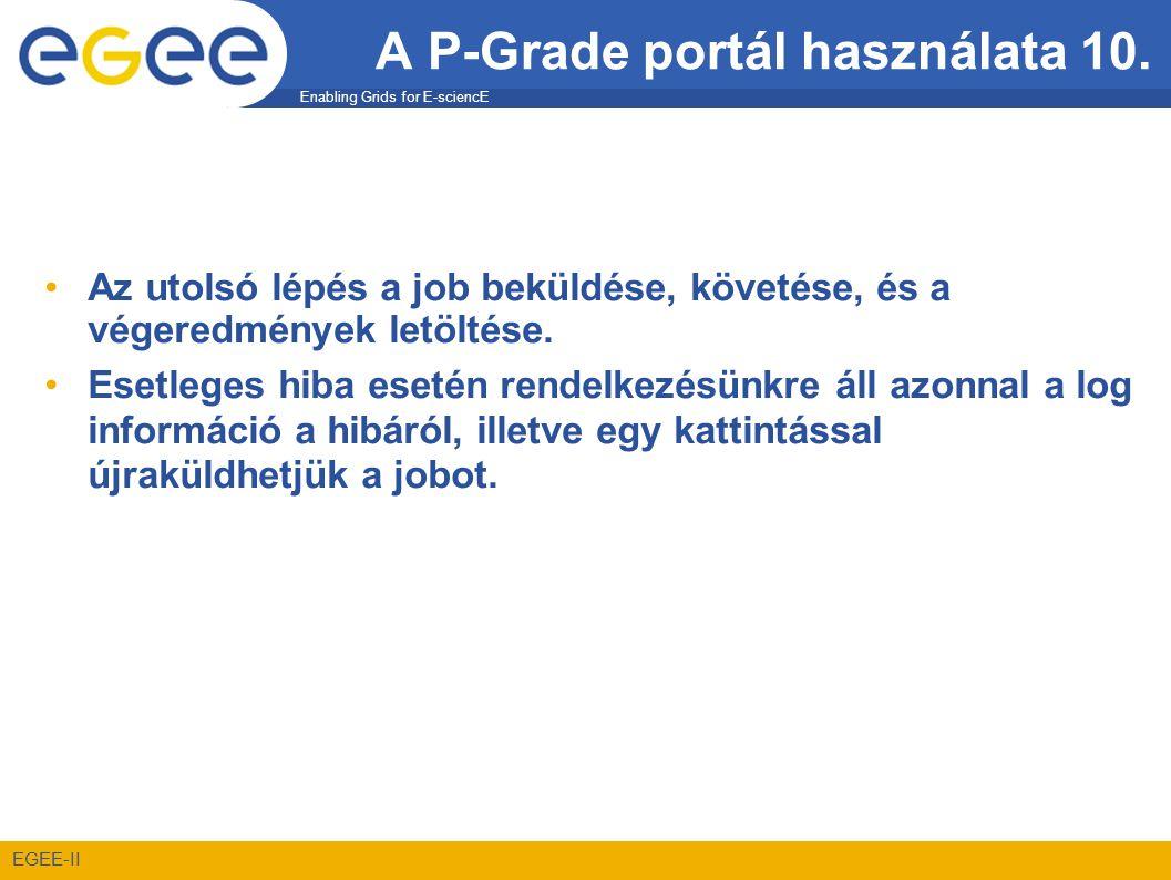 Enabling Grids for E-sciencE EGEE-II A P-Grade portál használata 10. •Az utolsó lépés a job beküldése, követése, és a végeredmények letöltése. •Esetle