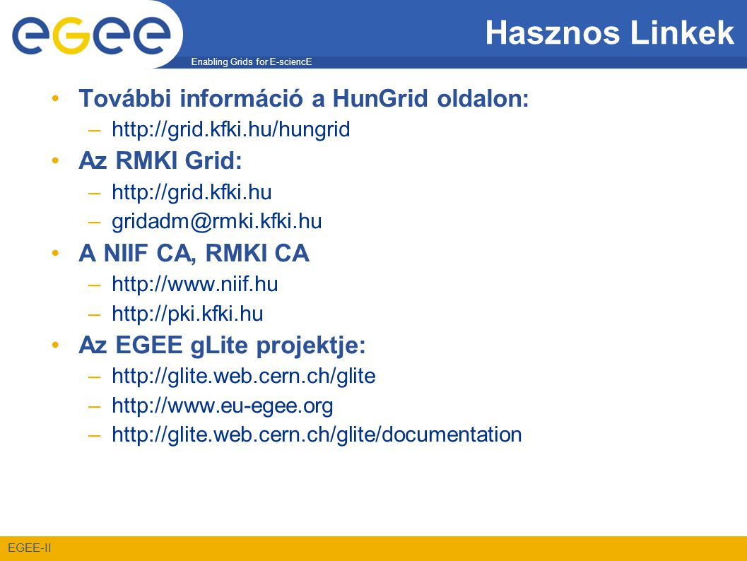 Enabling Grids for E-sciencE EGEE-II Hasznos Linkek •További információ a HunGrid oldalon: –http://grid.kfki.hu/hungrid •Az RMKI Grid: –http://grid.kfki.hu –gridadm@rmki.kfki.hu •A NIIF CA, RMKI CA –http://www.niif.hu –http://pki.kfki.hu •Az EGEE gLite projektje: –http://glite.web.cern.ch/glite –http://www.eu-egee.org –http://glite.web.cern.ch/glite/documentation