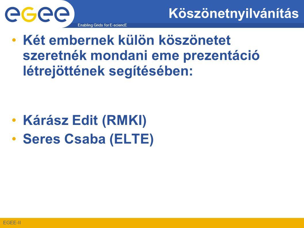 Enabling Grids for E-sciencE EGEE-II Köszönetnyilvánítás •Két embernek külön köszönetet szeretnék mondani eme prezentáció létrejöttének segítésében: •Kárász Edit (RMKI) •Seres Csaba (ELTE)