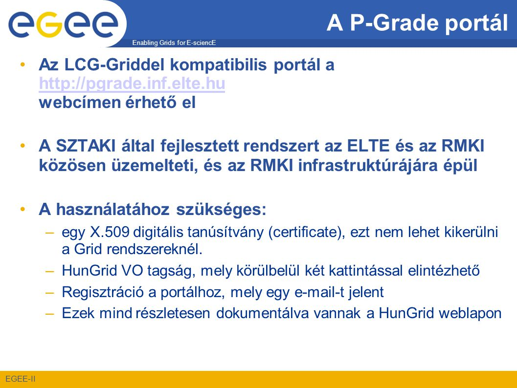 Enabling Grids for E-sciencE EGEE-II A P-Grade portál •Az LCG-Griddel kompatibilis portál a http://pgrade.inf.elte.hu webcímen érhető el http://pgrade.inf.elte.hu •A SZTAKI által fejlesztett rendszert az ELTE és az RMKI közösen üzemelteti, és az RMKI infrastruktúrájára épül •A használatához szükséges: –egy X.509 digitális tanúsítvány (certificate), ezt nem lehet kikerülni a Grid rendszereknél.