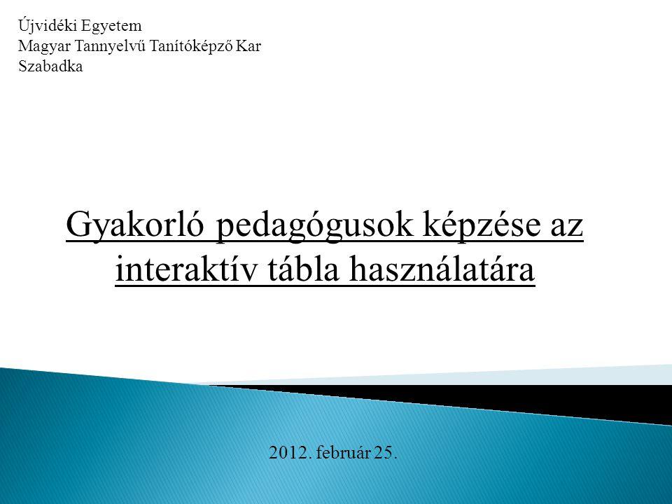 Újvidéki Egyetem Magyar Tannyelvű Tanítóképző Kar Szabadka Gyakorló pedagógusok képzése az interaktív tábla használatára 2012. február 25.
