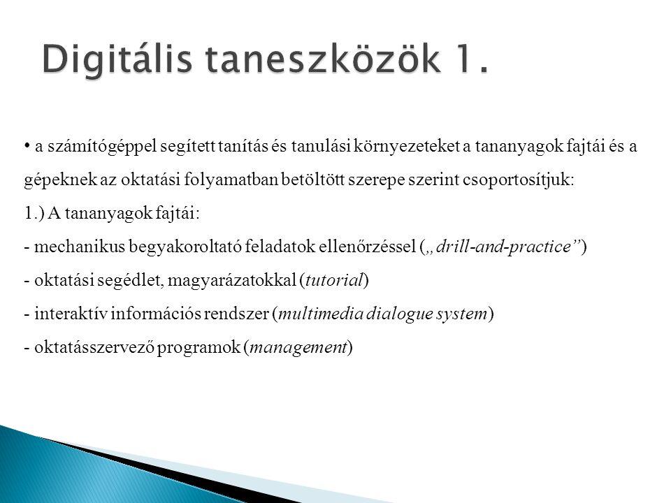 """• a számítógéppel segített tanítás és tanulási környezeteket a tananyagok fajtái és a gépeknek az oktatási folyamatban betöltött szerepe szerint csoportosítjuk: 1.) A tananyagok fajtái: - mechanikus begyakoroltató feladatok ellenőrzéssel (""""drill-and-practice ) - oktatási segédlet, magyarázatokkal (tutorial) - interaktív információs rendszer (multimedia dialogue system) - oktatásszervező programok (management)"""