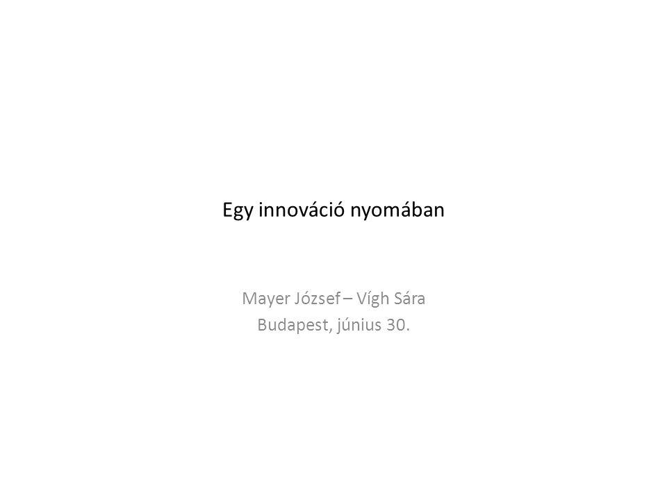 Egy innováció nyomában Mayer József – Vígh Sára Budapest, június 30.