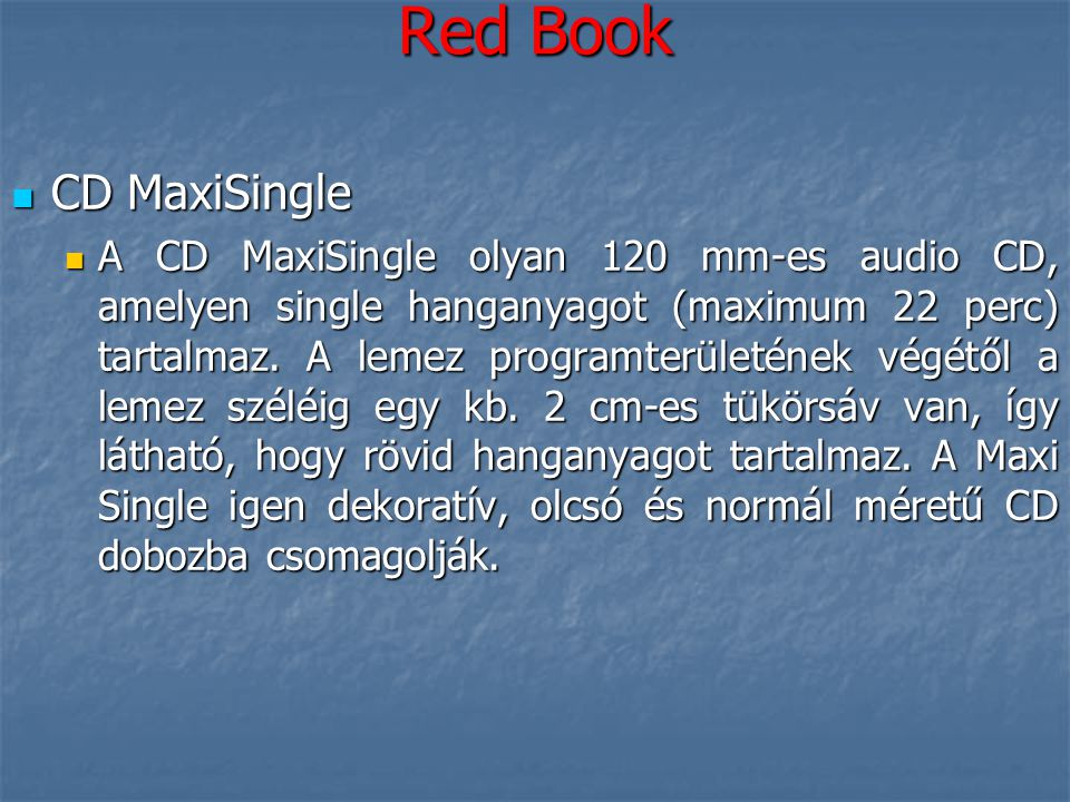 Red Book  CD MaxiSingle  A CD MaxiSingle olyan 120 mm-es audio CD, amelyen single hanganyagot (maximum 22 perc) tartalmaz. A lemez programterületéne
