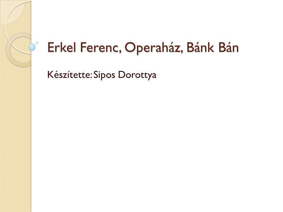 Erkel Ferenc, Operaház, Bánk Bán Készítette: Sipos Dorottya