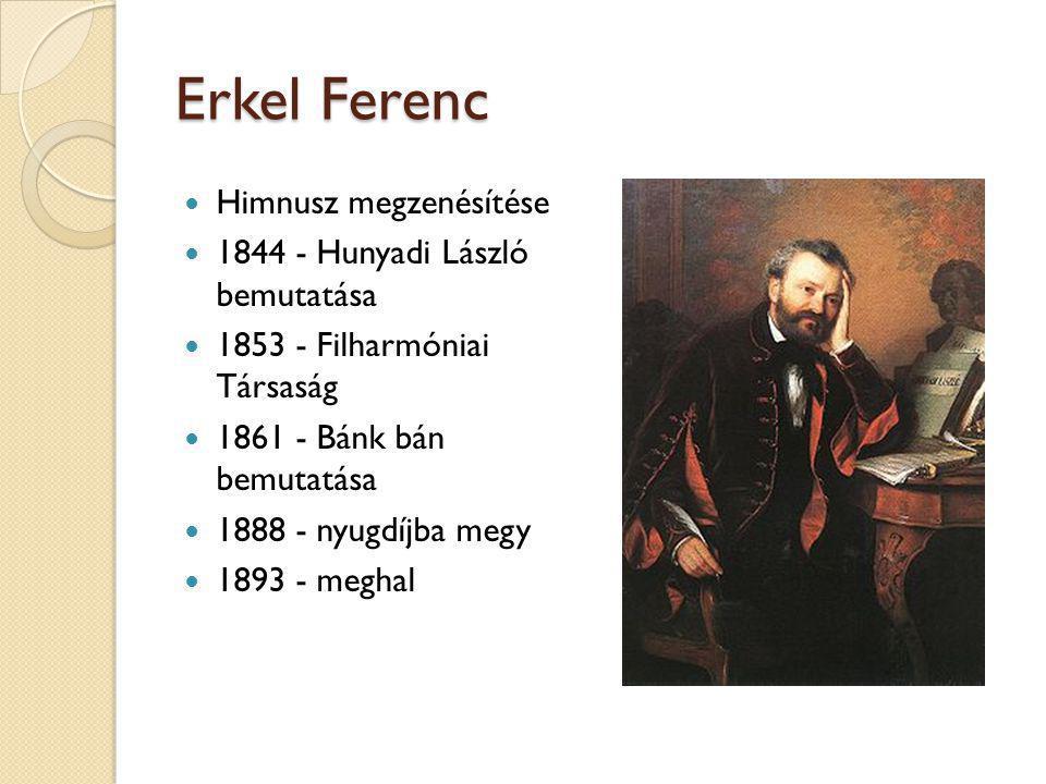 Erkel Ferenc  Himnusz megzenésítése  1844 - Hunyadi László bemutatása  1853 - Filharmóniai Társaság  1861 - Bánk bán bemutatása  1888 - nyugdíjba
