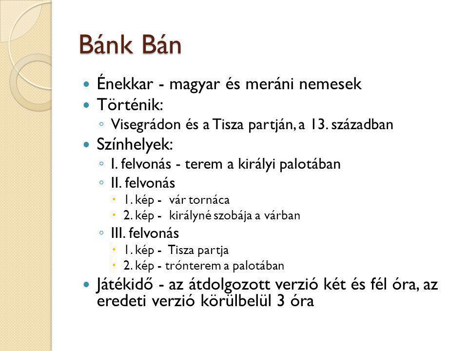 Bánk Bán  Énekkar - magyar és meráni nemesek  Történik: ◦ Visegrádon és a Tisza partján, a 13. században  Színhelyek: ◦ I. felvonás - terem a királ