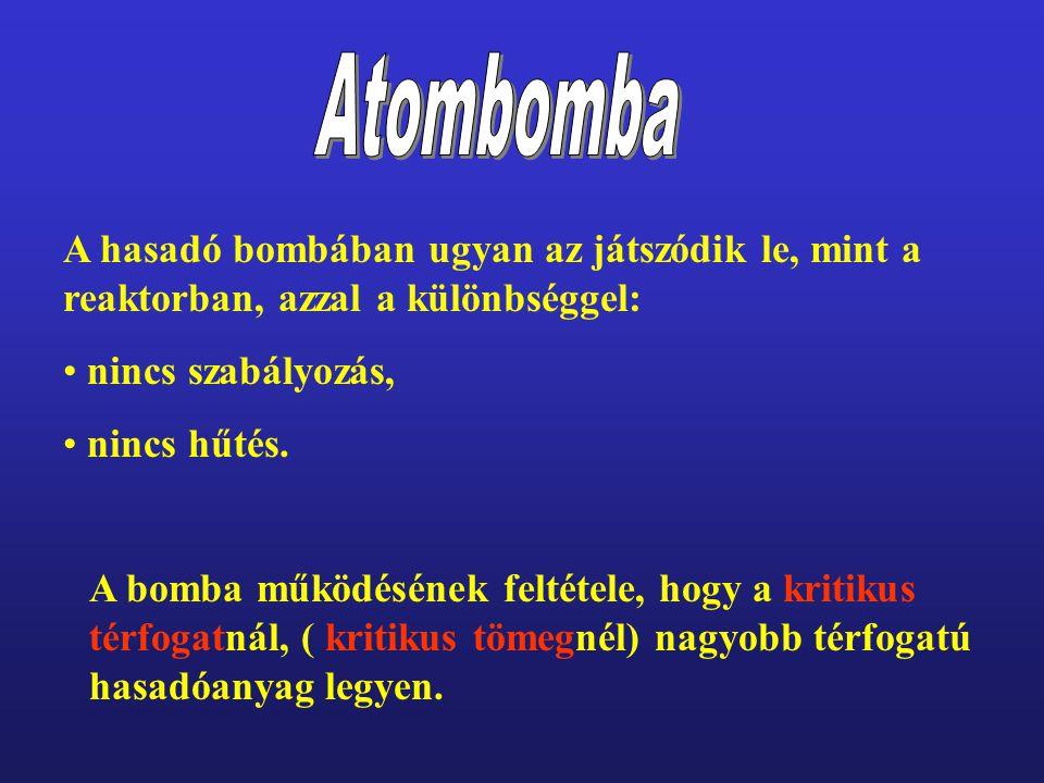 A hasadó bombában ugyan az játszódik le, mint a reaktorban, azzal a különbséggel: • nincs szabályozás, • nincs hűtés. A bomba működésének feltétele, h