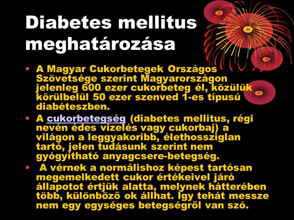 Diabetes mellitus meghatározása •A Magyar Cukorbetegek Országos Szövetsége szerint Magyarországon jelenleg 600 ezer cukorbeteg él, közülük körülbelül 50 ezer szenved 1-es típusú diabéteszben.