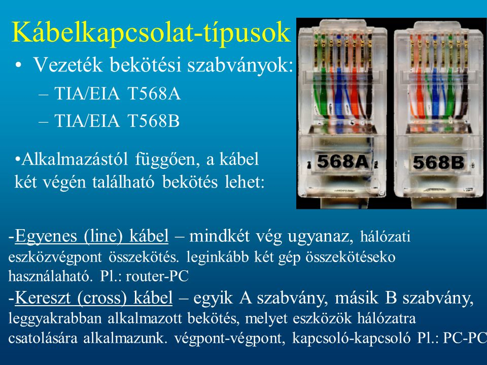 Kábelkapcsolat-típusok •Vezeték bekötési szabványok: –TIA/EIA T568A –TIA/EIA T568B -Egyenes (line) kábel – mindkét vég ugyanaz, hálózati eszközvégpont