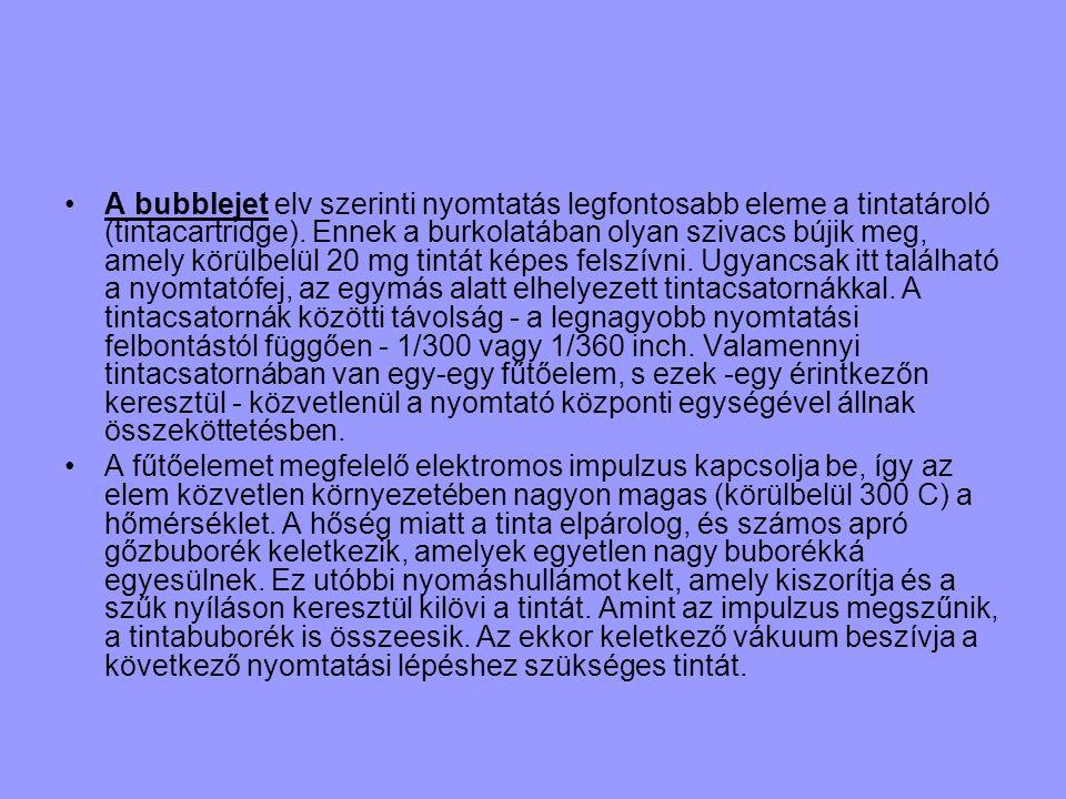 •A bubblejet elv szerinti nyomtatás legfontosabb eleme a tintatároló (tintacartridge). Ennek a burkolatában olyan szivacs bújik meg, amely körülbelül