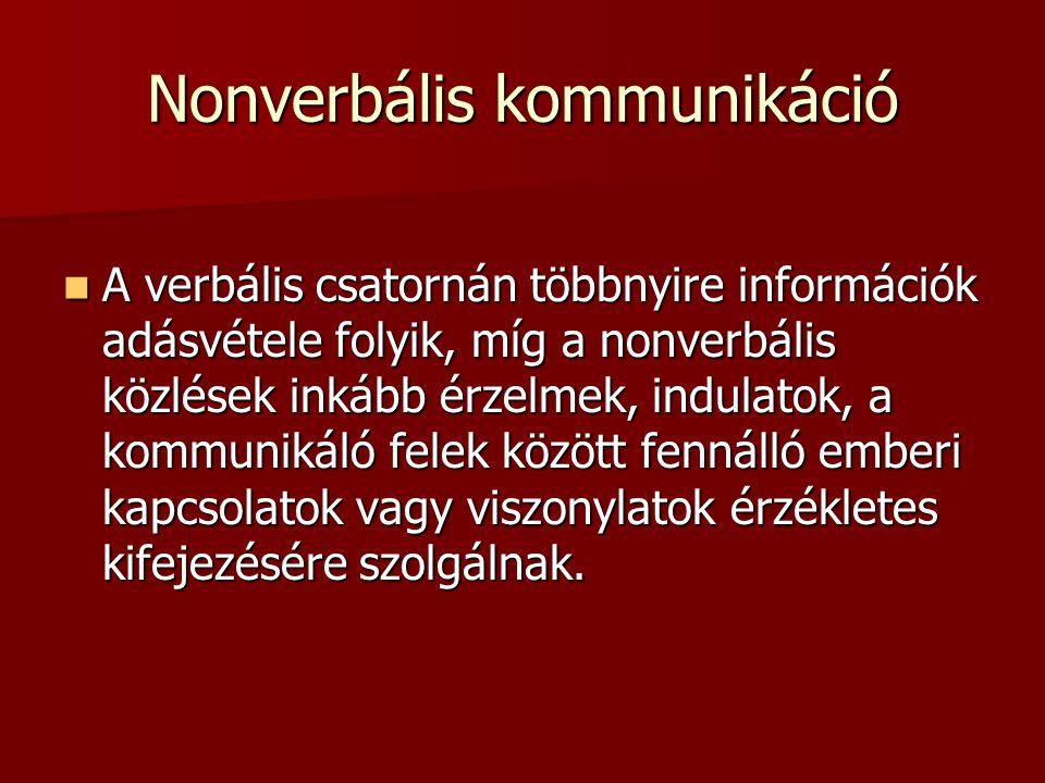 Nonverbális kommunikáció  A verbális csatornán többnyire információk adásvétele folyik, míg a nonverbális közlések inkább érzelmek, indulatok, a kommunikáló felek között fennálló emberi kapcsolatok vagy viszonylatok érzékletes kifejezésére szolgálnak.