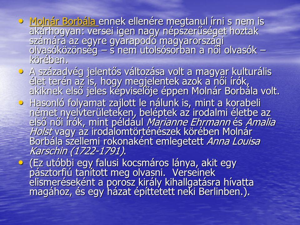 • Molnár Borbála ennek ellenére megtanul írni s nem is akárhogyan: versei igen nagy népszerűséget hoztak számára az egyre gyarapodó magyarországi olva