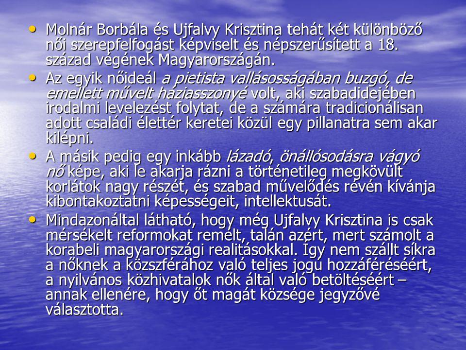 • Molnár Borbála és Ujfalvy Krisztina tehát két különböző női szerepfelfogást képviselt és népszerűsített a 18. század végének Magyarországán. • Az eg