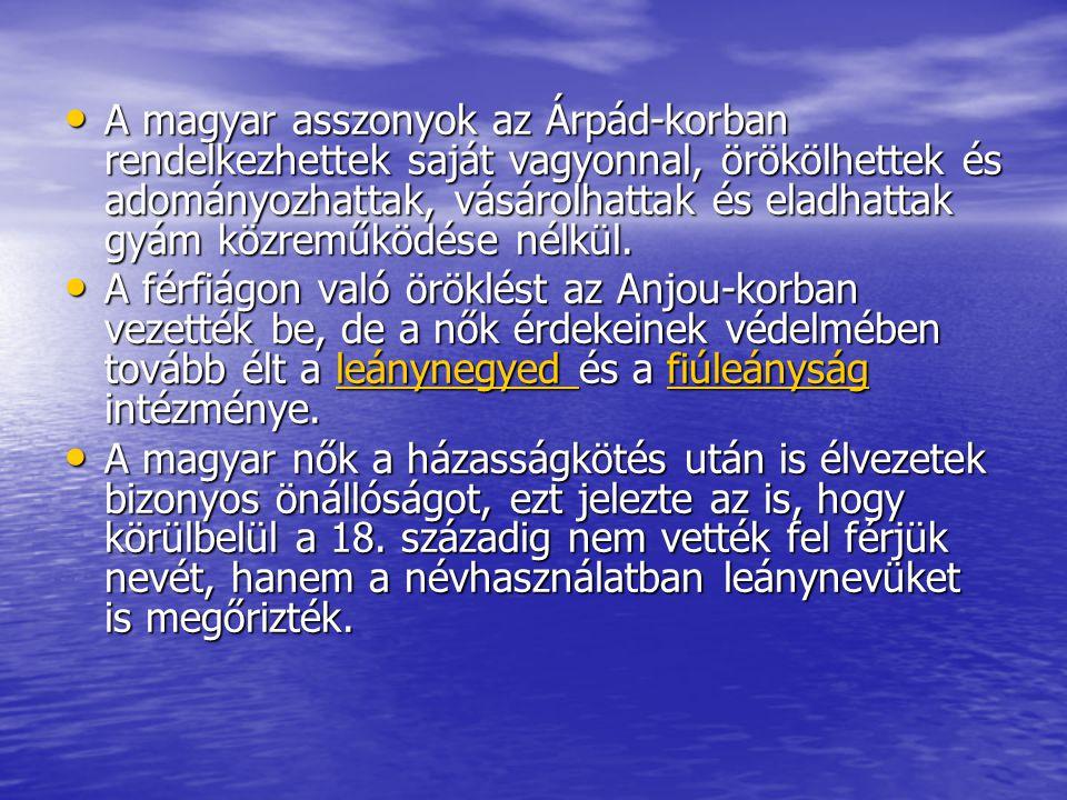 • A magyar asszonyok az Árpád-korban rendelkezhettek saját vagyonnal, örökölhettek és adományozhattak, vásárolhattak és eladhattak gyám közreműködése
