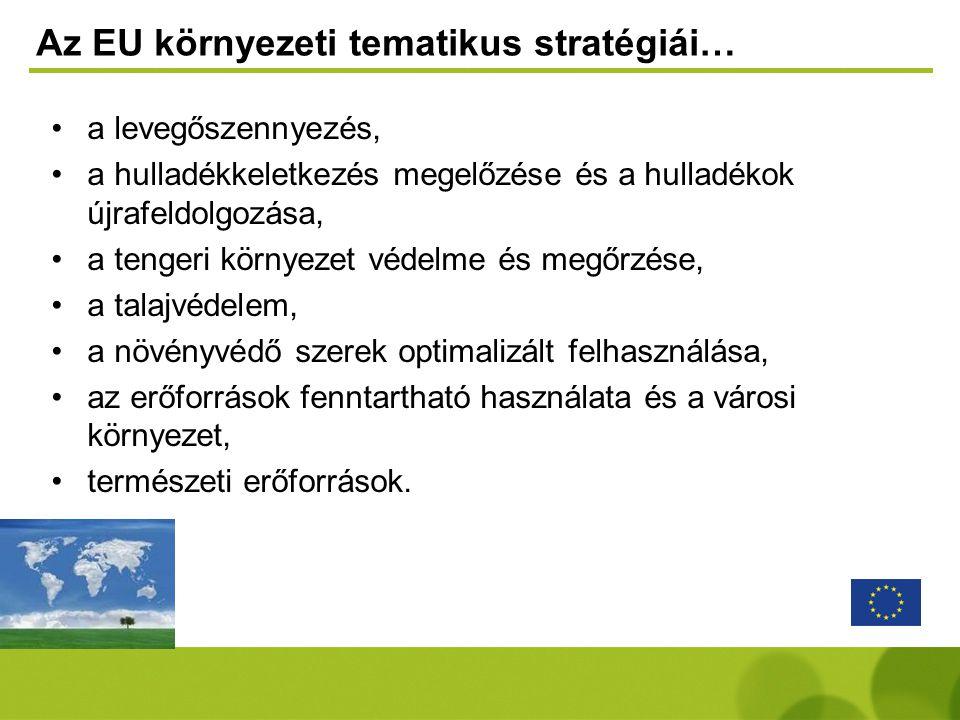 Az EU környezeti tematikus stratégiái… •a levegőszennyezés, •a hulladékkeletkezés megelőzése és a hulladékok újrafeldolgozása, •a tengeri környezet vé