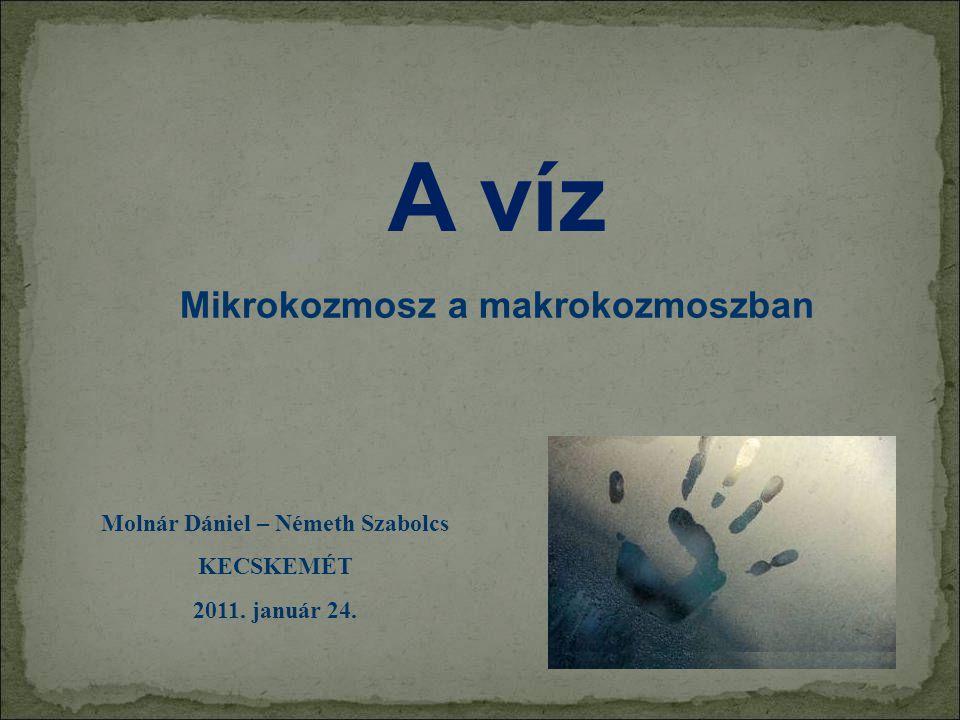A víz Molnár Dániel – Németh Szabolcs KECSKEMÉT 2011. január 24. Mikrokozmosz a makrokozmoszban