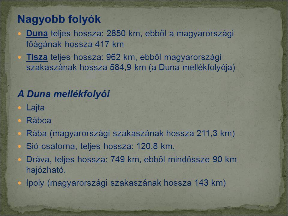 Nagyobb folyók  Duna teljes hossza: 2850 km, ebből a magyarországi főágának hossza 417 km  Tisza teljes hossza: 962 km, ebből magyarországi szakaszának hossza 584,9 km (a Duna mellékfolyója) A Duna mellékfolyói  Lajta  Rábca  Rába (magyarországi szakaszának hossza 211,3 km)  Sió-csatorna, teljes hossza: 120,8 km,  Dráva, teljes hossza: 749 km, ebből mindössze 90 km hajózható.