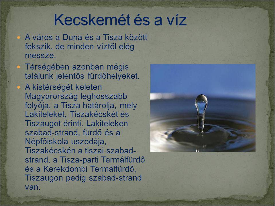  A város a Duna és a Tisza között fekszik, de minden víztől elég messze.  Térségében azonban mégis találunk jelentős fürdőhelyeket.  A kistérségét