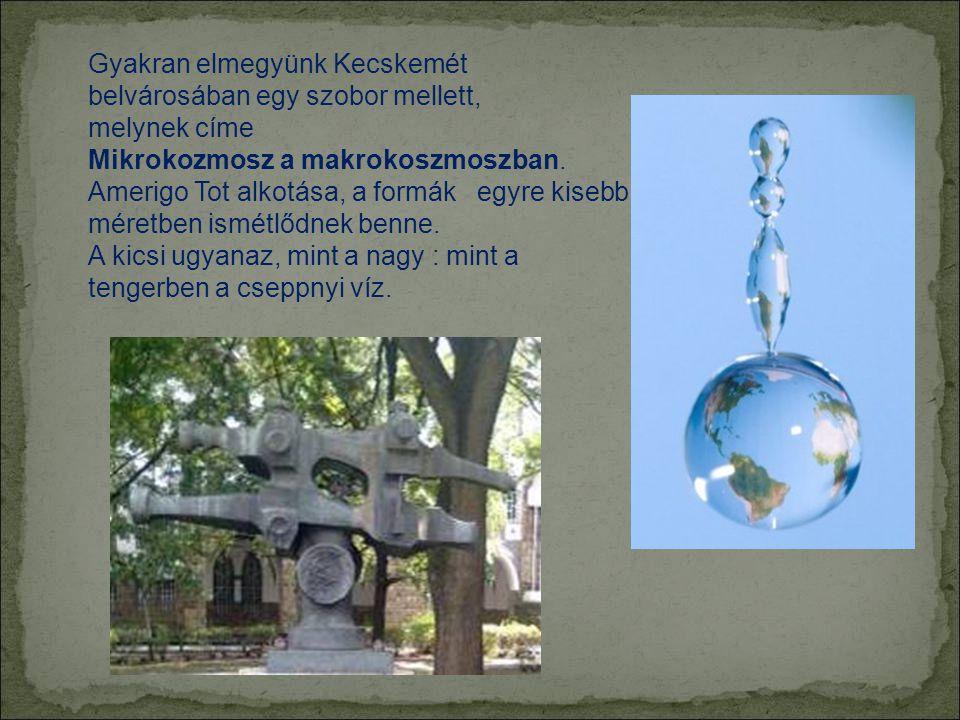 Gyakran elmegyünk Kecskemét belvárosában egy szobor mellett, melynek címe Mikrokozmosz a makrokoszmoszban.