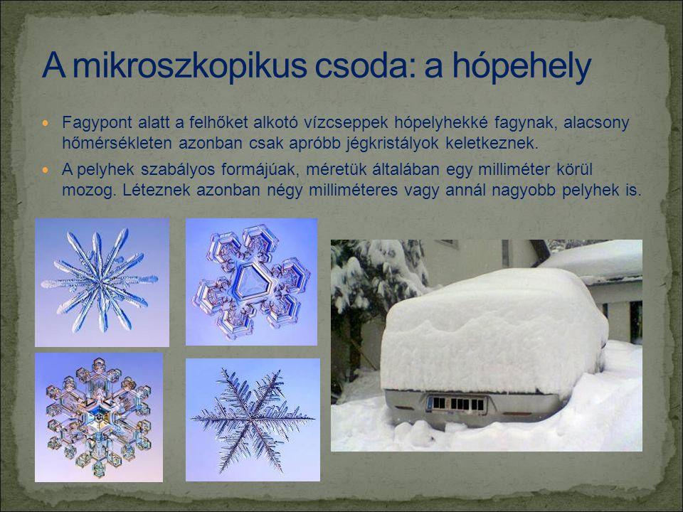  Fagypont alatt a felhőket alkotó vízcseppek hópelyhekké fagynak, alacsony hőmérsékleten azonban csak apróbb jégkristályok keletkeznek.  A pelyhek s