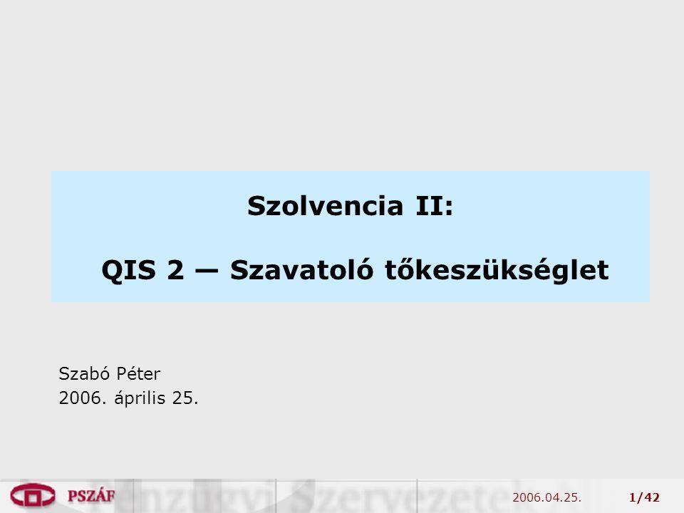 2006.04.25.1/42 Szolvencia II: QIS 2 — Szavatoló tőkeszükséglet Szabó Péter 2006. április 25.