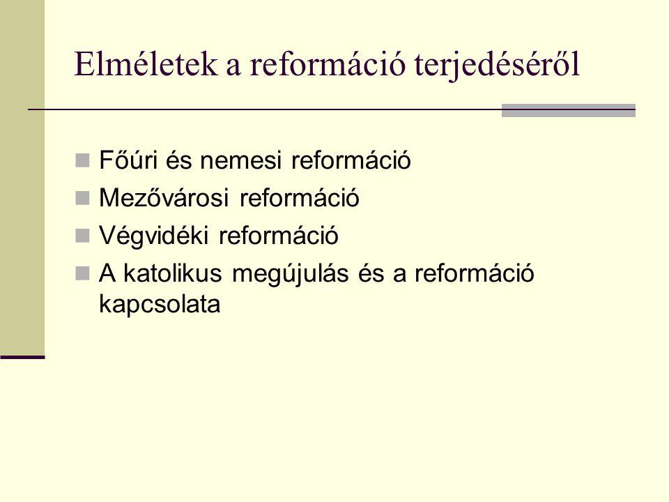 Elméletek a reformáció terjedéséről  Főúri és nemesi reformáció  Mezővárosi reformáció  Végvidéki reformáció  A katolikus megújulás és a reformáció kapcsolata