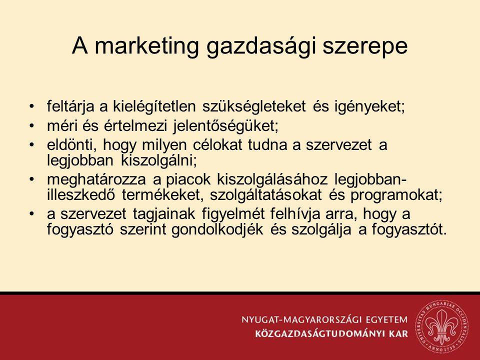 A marketing gazdasági szerepe •feltárja a kielégítetlen szükségleteket és igényeket; •méri és értelmezi jelentőségüket; •eldönti, hogy milyen célokat