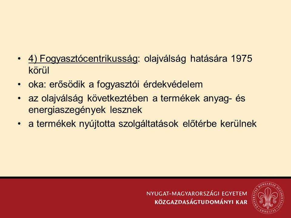 •4) Fogyasztócentrikusság: olajválság hatására 1975 körül •oka: erősödik a fogyasztói érdekvédelem •az olajválság következtében a termékek anyag- és e