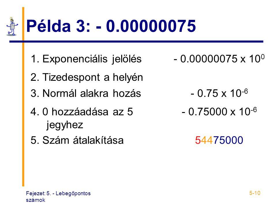 Fejezet: 5. - Lebegőpontos számok 5-10 Példa 3: - 0.00000075 1. Exponenciális jelölés- 0.00000075 x 10 0 2. Tizedespont a helyén 3. Normál alakra hozá