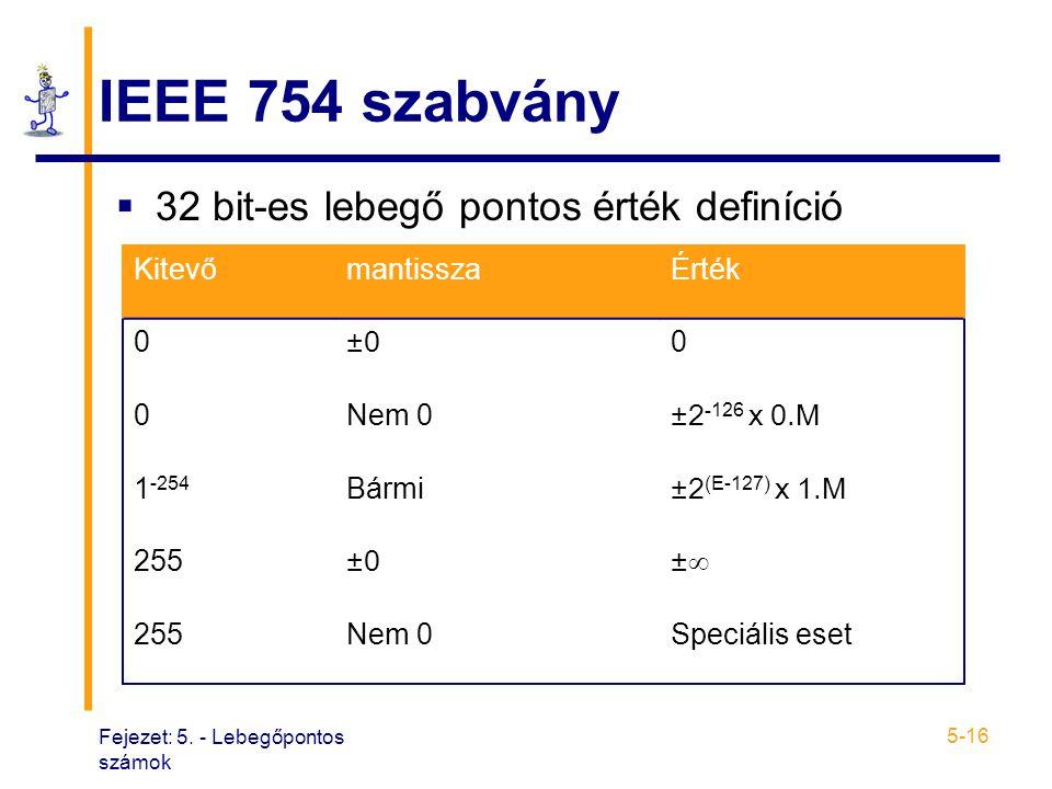 Fejezet: 5. - Lebegőpontos számok 5-16 IEEE 754 szabvány  32 bit-es lebegő pontos érték definíció KitevőmantisszaÉrték 0 ±0 0 0Nem 0 ±2 -126 x 0.M 1