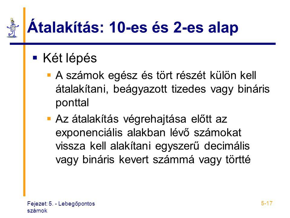 Fejezet: 5. - Lebegőpontos számok 5-17 Átalakítás: 10-es és 2-es alap  Két lépés  A számok egész és tört részét külön kell átalakítani, beágyazott t