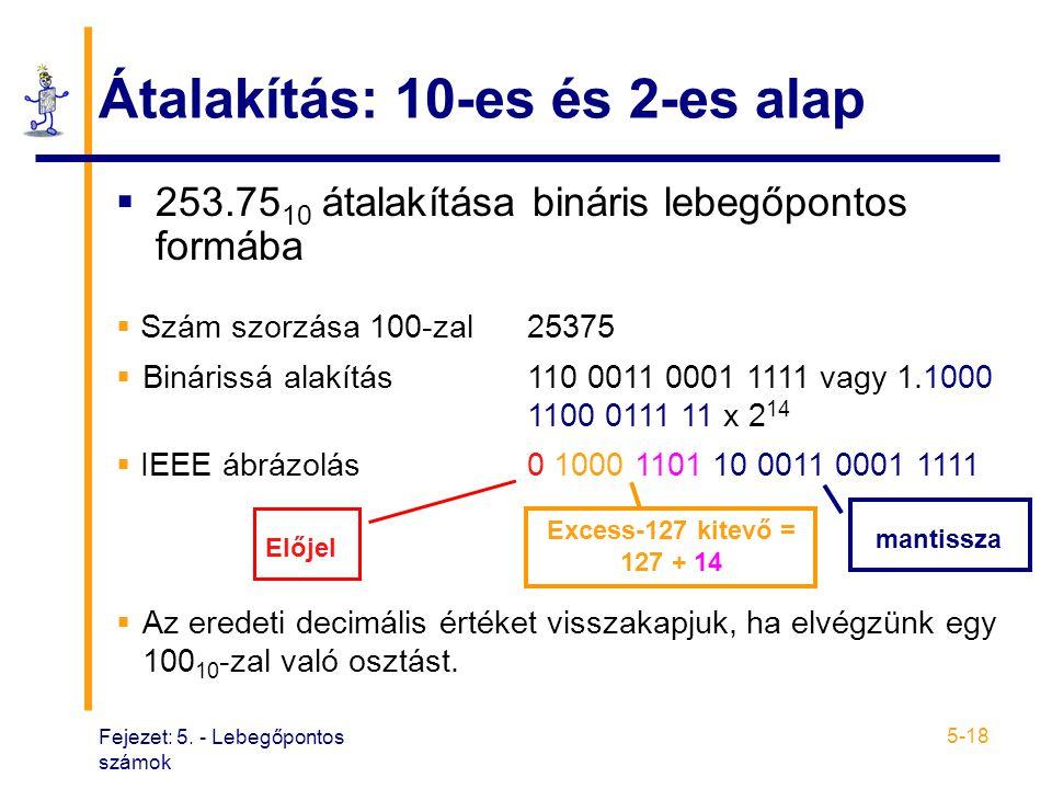 Fejezet: 5. - Lebegőpontos számok 5-18 Átalakítás: 10-es és 2-es alap  253.75 10 átalakítása bináris lebegőpontos formába  Szám szorzása 100-zal2537