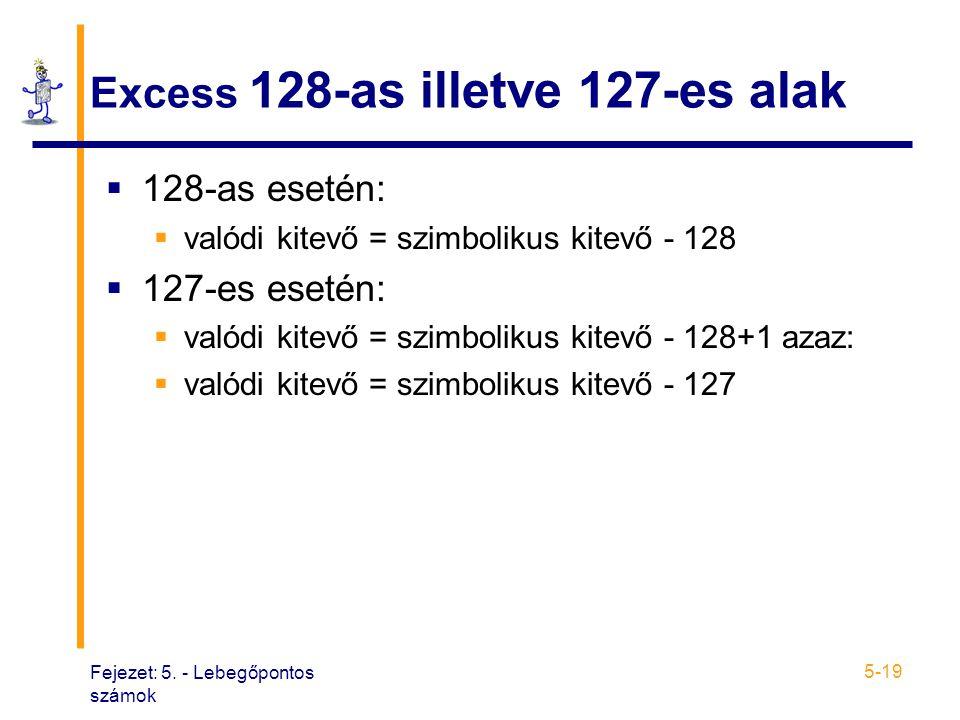 Fejezet: 5. - Lebegőpontos számok 5-19 Excess 128-as illetve 127-es alak  128-as esetén:  valódi kitevő = szimbolikus kitevő - 128  127-es esetén: