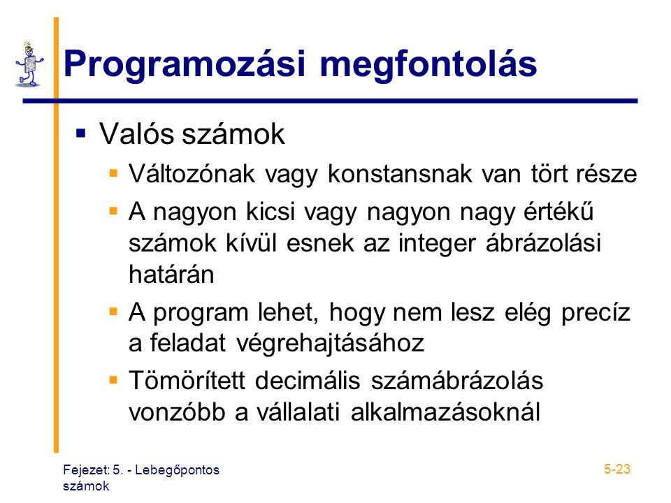 Fejezet: 5. - Lebegőpontos számok 5-23 Programozási megfontolás  Valós számok  Változónak vagy konstansnak van tört része  A nagyon kicsi vagy nagy