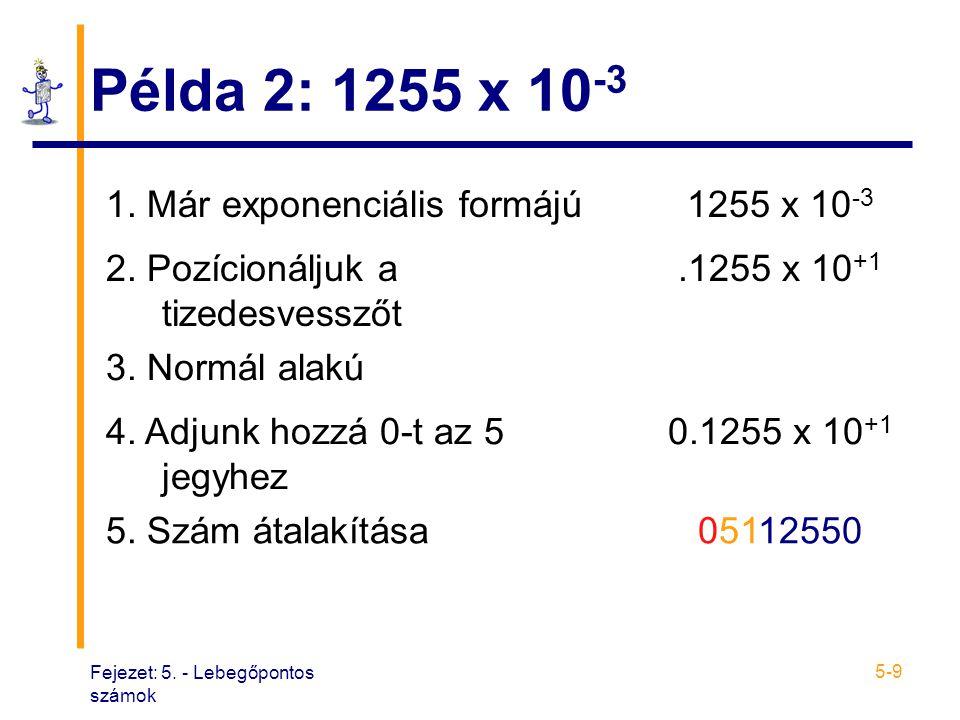 Fejezet: 5. - Lebegőpontos számok 5-9 Példa 2: 1255 x 10 -3 1. Már exponenciális formájú1255 x 10 -3 2. Pozícionáljuk a tizedesvesszőt.1255 x 10 +1 3.