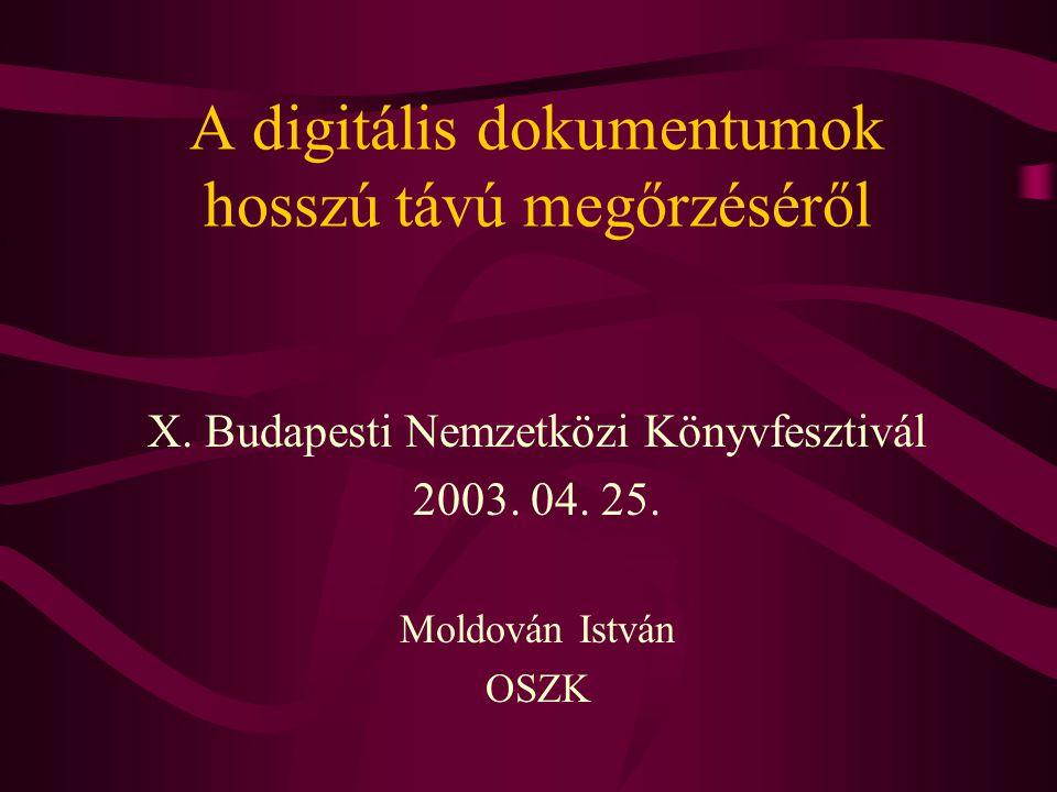 A digitális dokumentumok hosszú távú megőrzéséről X. Budapesti Nemzetközi Könyvfesztivál 2003. 04. 25. Moldován István OSZK