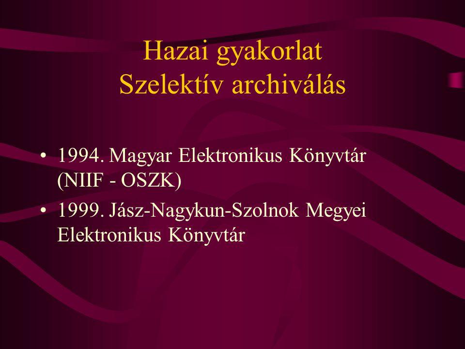 Hazai gyakorlat Szelektív archiválás •1994. Magyar Elektronikus Könyvtár (NIIF - OSZK) •1999. Jász-Nagykun-Szolnok Megyei Elektronikus Könyvtár