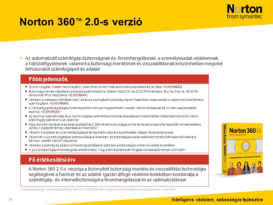 Intelligens védelem, sebességre fejlesztve 30 Norton 360 ™ 2.0-s verzió  Az automatizált számítógép-biztonságnak és -finomhangolásnak, a személyesadat-védelemnek, a hálózatfigyelésnek, valamint a biztonsági mentésnek és visszaállításnak köszönhetően megvédi felhasználói számítógépeit és adatait Főbb jellemzők  Gyors vizsgálat, kisebb memóriaigény, valamint az ismert hibák automatikus észlelése és javítása.