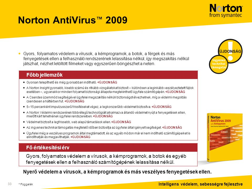 Intelligens védelem, sebességre fejlesztve 33 Norton AntiVirus ™ 2009  Gyors, folyamatos védelem a vírusok, a kémprogramok, a botok, a férgek és más fenyegetések ellen a felhasználó rendszerének lelassítása nélkül, így megszakítás nélkül játszhat, nézhet letöltött filmeket vagy egyszerűen böngészhet a neten.