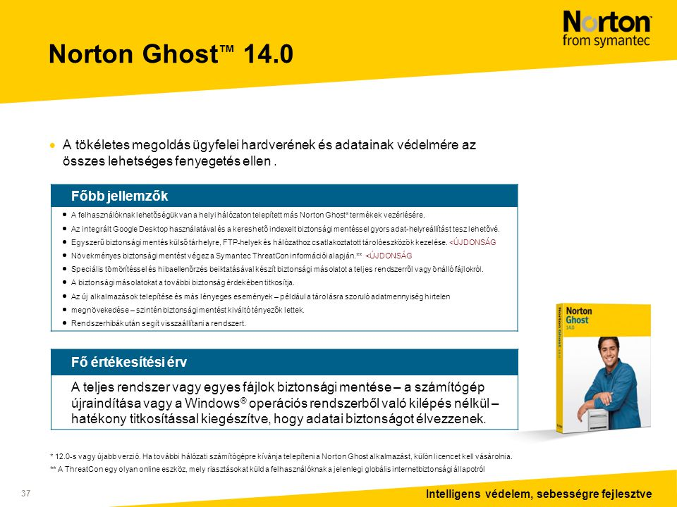 Intelligens védelem, sebességre fejlesztve 37 Norton Ghost ™ 14.0  A tökéletes megoldás ügyfelei hardverének és adatainak védelmére az összes lehetséges fenyegetés ellen.