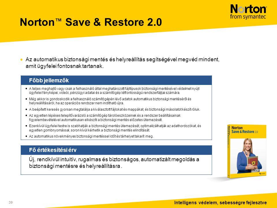 Intelligens védelem, sebességre fejlesztve 39 Norton ™ Save & Restore 2.0  Az automatikus biztonsági mentés és helyreállítás segítségével megvéd mindent, amit ügyfelei fontosnak tartanak.