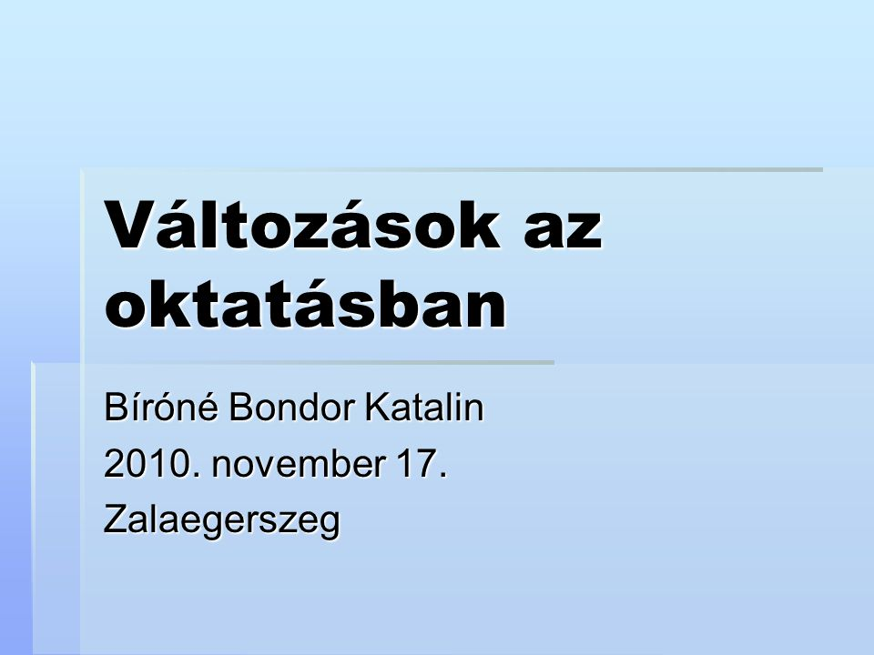 Változások az oktatásban Bíróné Bondor Katalin 2010. november 17. Zalaegerszeg