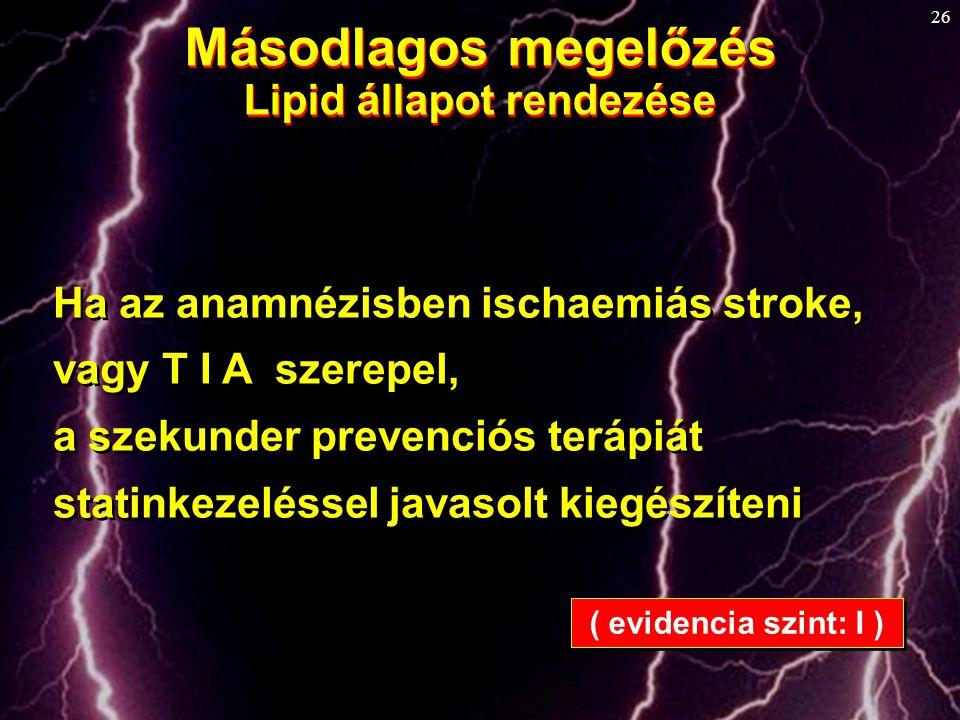 26 Másodlagos megelőzés Lipid állapot rendezése Másodlagos megelőzés Lipid állapot rendezése Ha az anamnézisben ischaemiás stroke, vagy T I A szerepel