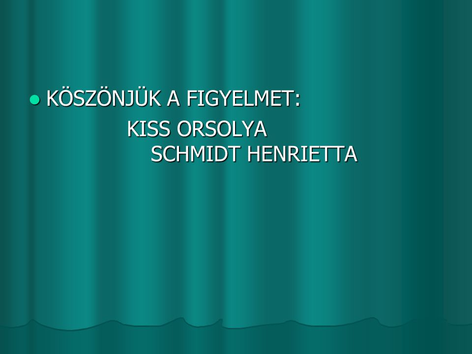  KÖSZÖNJÜK A FIGYELMET: KISS ORSOLYA SCHMIDT HENRIETTA KISS ORSOLYA SCHMIDT HENRIETTA